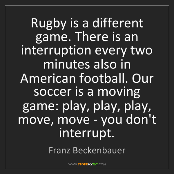 Franz Beckenbauer: Rugby is a different game. There is an interruption every...