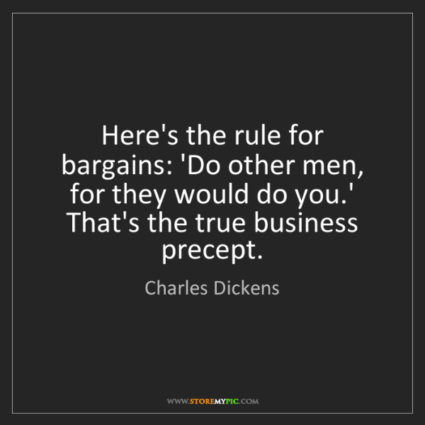 Charles Dickens: Here's the rule for bargains: 'Do other men, for they...