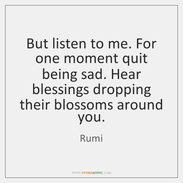 But listen to me. For one moment quit being sad. Hear blessings ...