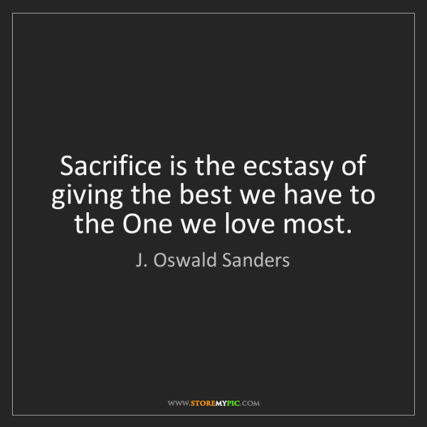 J. Oswald Sanders: Sacrifice is the ecstasy of giving the best we have to...