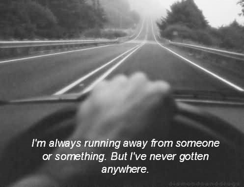 Im always running away from someone or something but ive never gottern anywhere