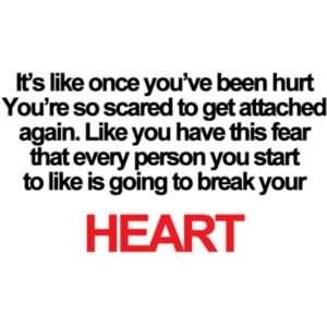 Its like once youve been hurt youre so scared to get attached again