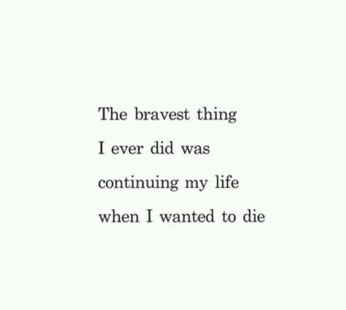 The braves thing i ever did was continuing my life when i wanted to die