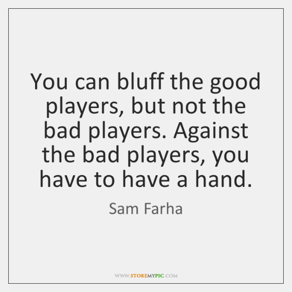 You can bluff the good players, but not the bad players. Against ...