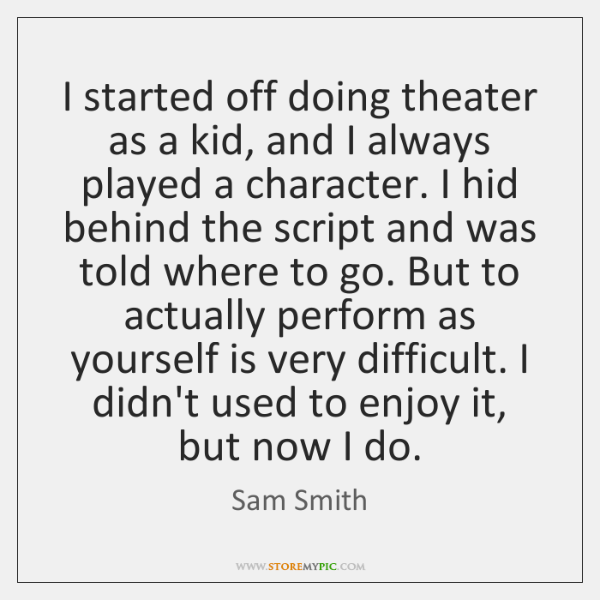 I started off doing theater as a kid, and I always played ...