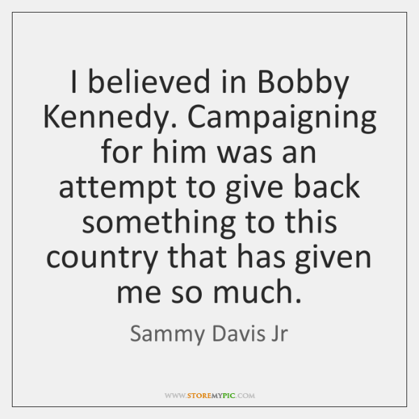 I believed in Bobby Kennedy. Campaigning for him was an attempt to ...