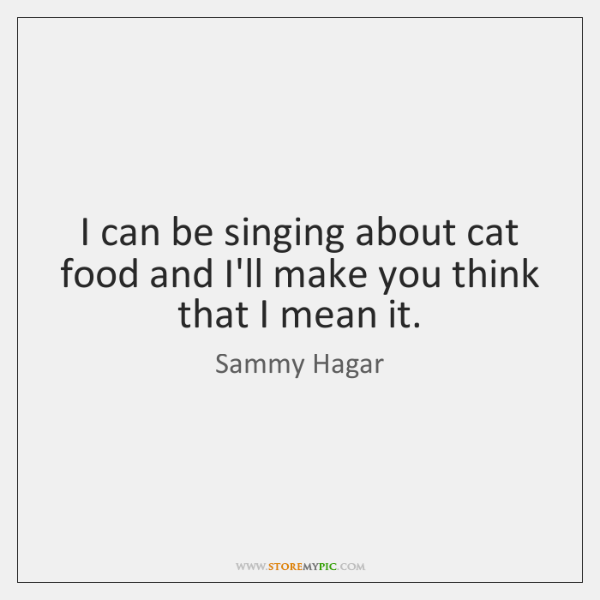 I can be singing about cat food and I'll make you think ...