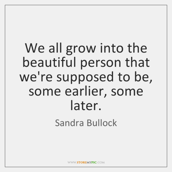 We all grow into the beautiful person that we're supposed to be, ...