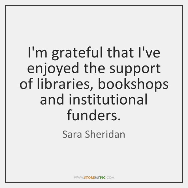 I'm grateful that I've enjoyed the support of libraries, bookshops and institutional ...