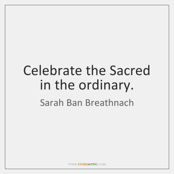 Celebrate the Sacred in the ordinary.