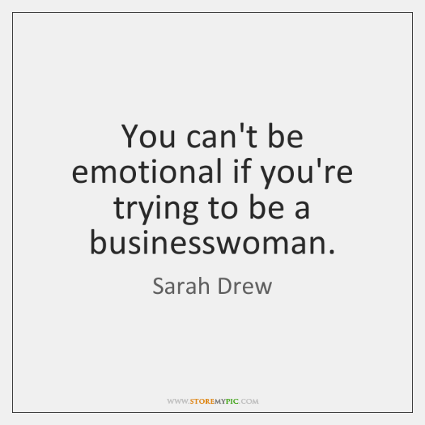 You can't be emotional if you're trying to be a businesswoman.