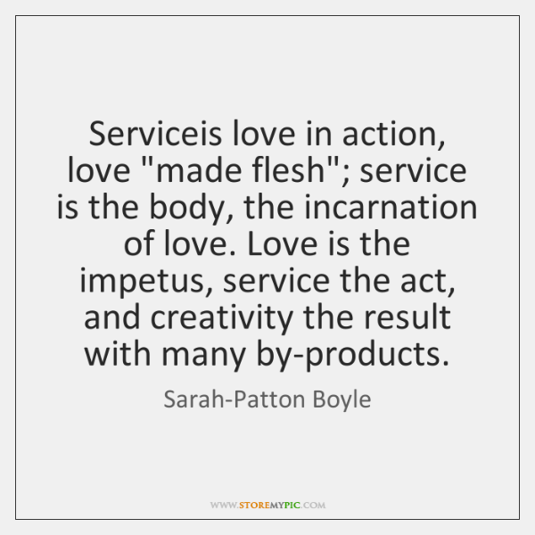 "Serviceis love in action, love ""made flesh""; service is the body, the ..."
