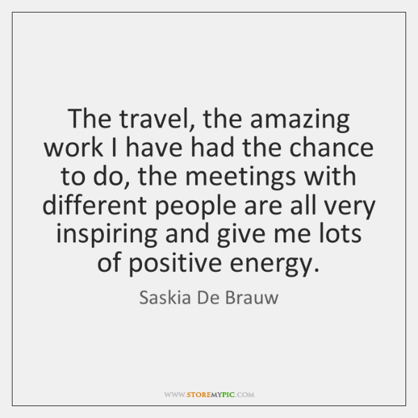 The travel, the amazing work I have had the chance to do, ...