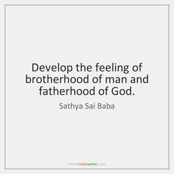 Develop the feeling of brotherhood of man and fatherhood of God.
