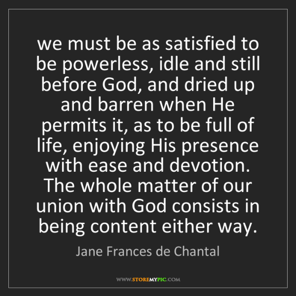 Jane Frances de Chantal: we must be as satisfied to be powerless, idle and still...