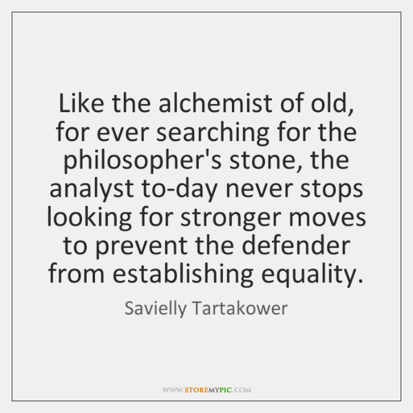 Like the alchemist of old, for ever searching for the philosopher's stone, ...