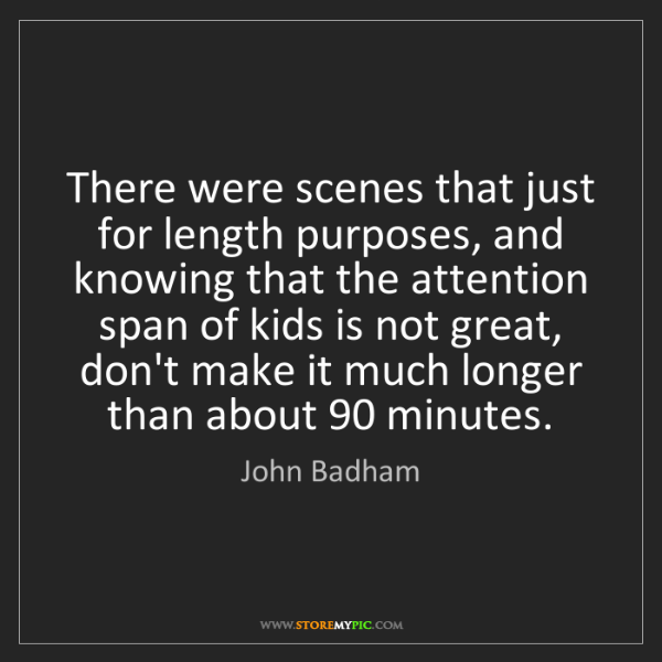 John Badham: There were scenes that just for length purposes, and...