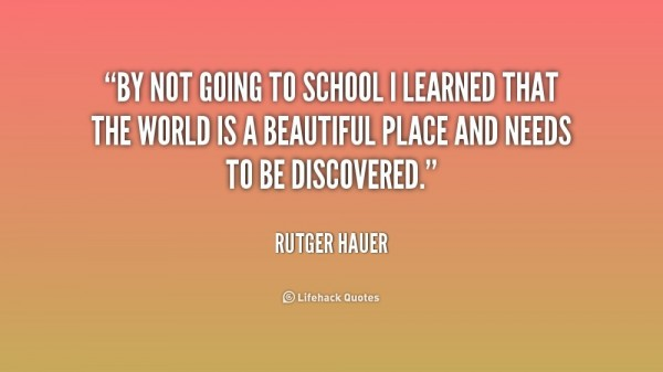 By not going to school i learned that the world is a beautiful place and needs to be di