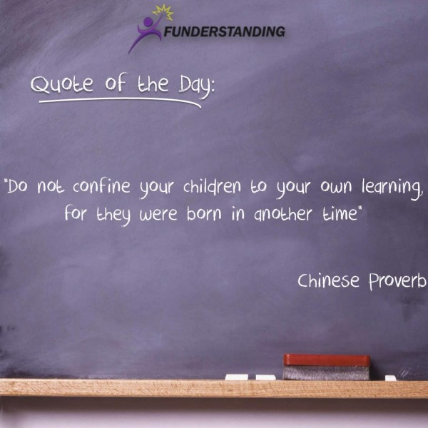Do not confine your children to your own learning for they were born in another time