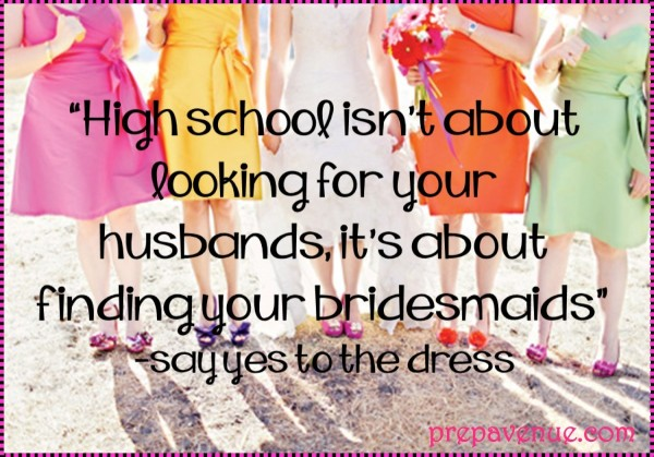 High school isnt about looking for your husband its about finding your bridesmaids