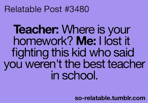 Teacher where is you homework me i lost it fighting this kid who said you werent the be