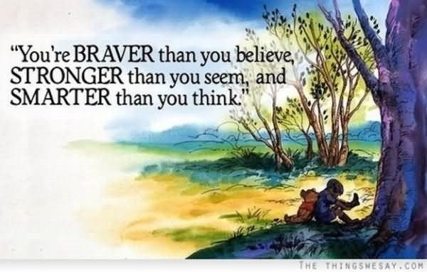 Youre braver than you believe stronger than you seem and smarter than you think