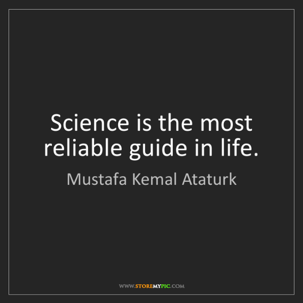 Mustafa Kemal Ataturk: Science is the most reliable guide in life.
