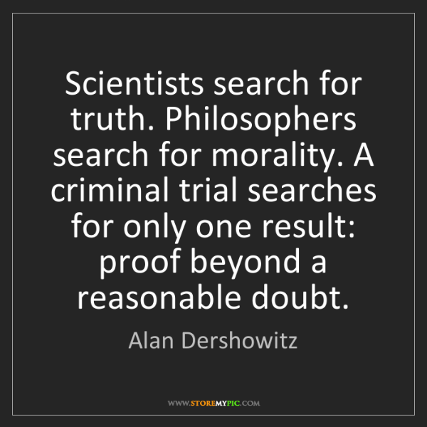 Alan Dershowitz: Scientists search for truth. Philosophers search for...