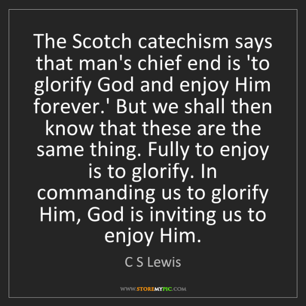 C S Lewis: The Scotch catechism says that man's chief end is 'to...