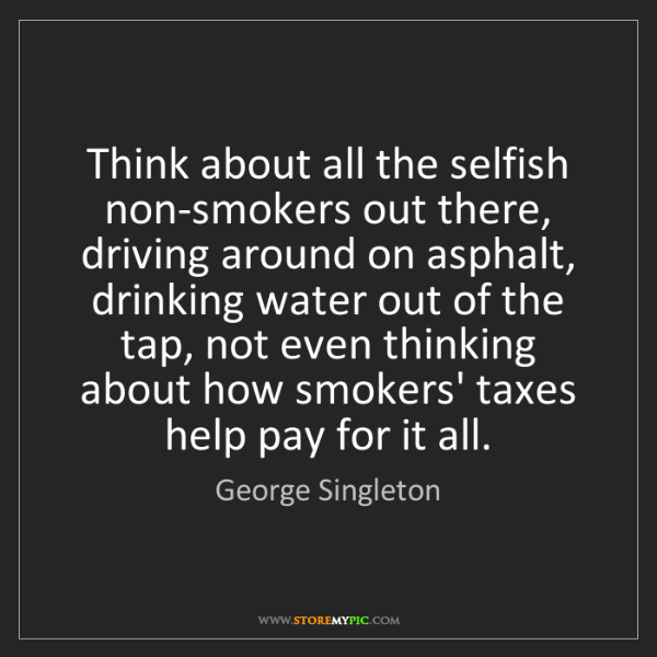 George Singleton: Think about all the selfish non-smokers out there, driving...