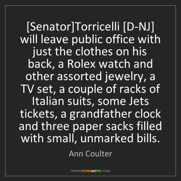 Ann Coulter: [Senator]Torricelli [D-NJ] will leave public office with...