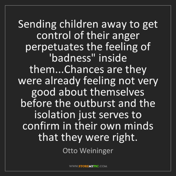 Otto Weininger: Sending children away to get control of their anger perpetuates...