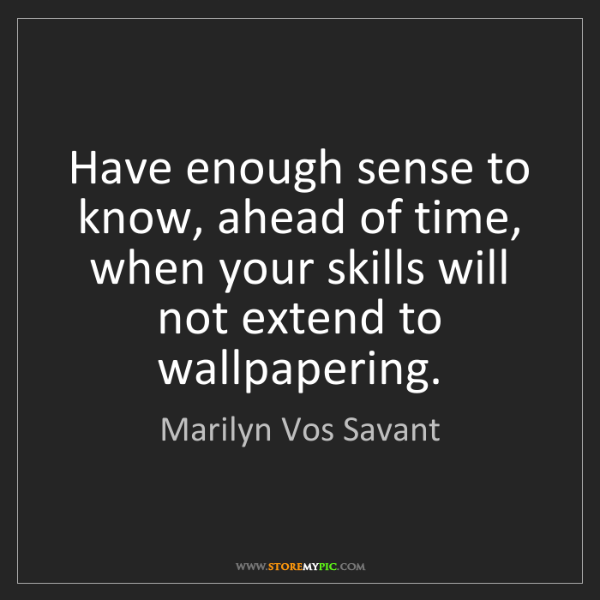 Marilyn Vos Savant: Have enough sense to know, ahead of time, when your skills...