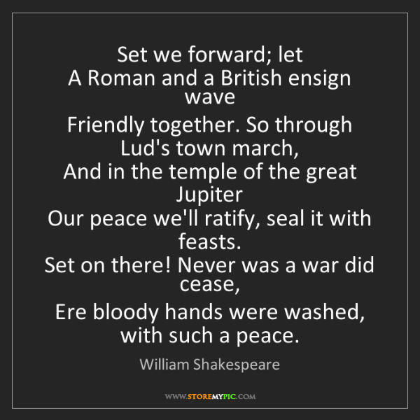 William Shakespeare: Set we forward; let  A Roman and a British ensign wave...