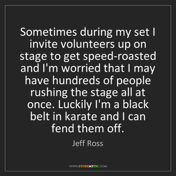 Jeff Ross: Sometimes during my set I invite volunteers up on stage...