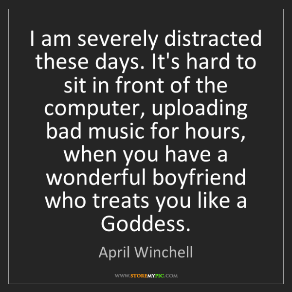 April Winchell: I am severely distracted these days. It's hard to sit...