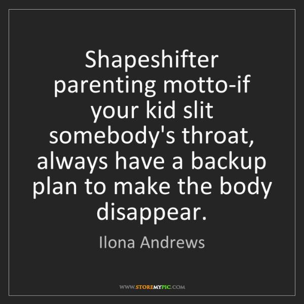 Ilona Andrews: Shapeshifter parenting motto-if your kid slit somebody's...