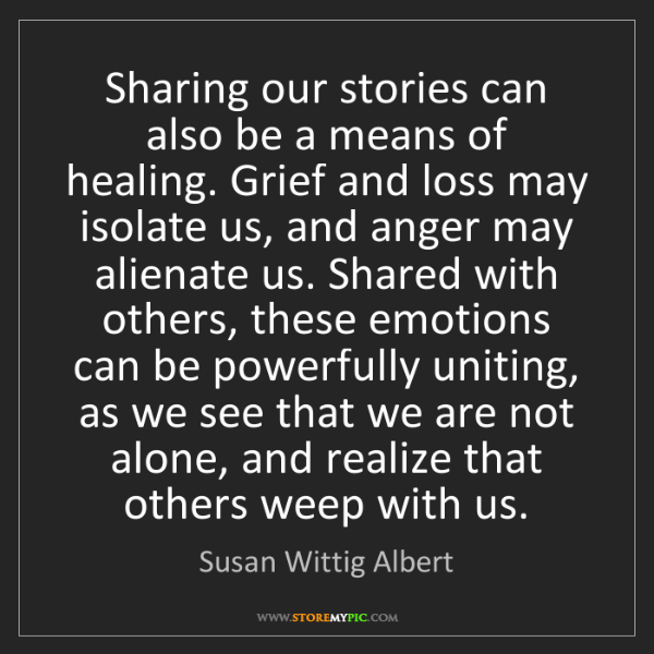 Susan Wittig Albert: Sharing our stories can also be a means of healing. Grief...