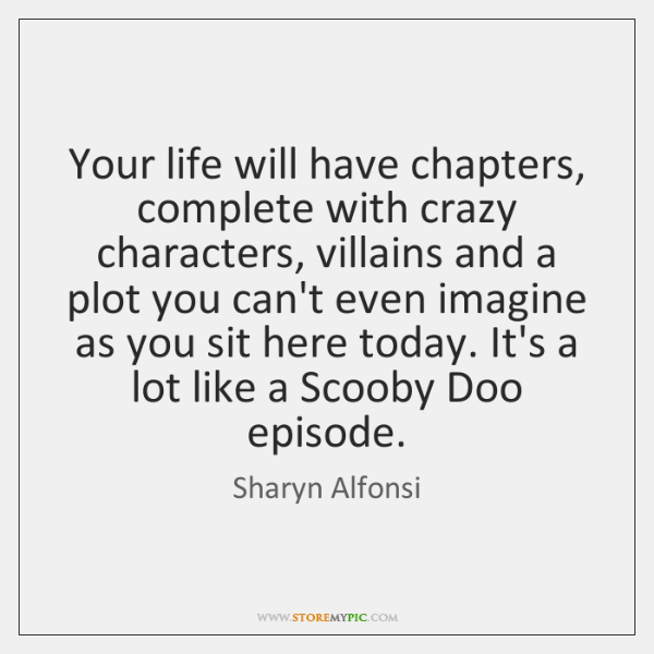 Your life will have chapters, complete with crazy characters, villains and a ...