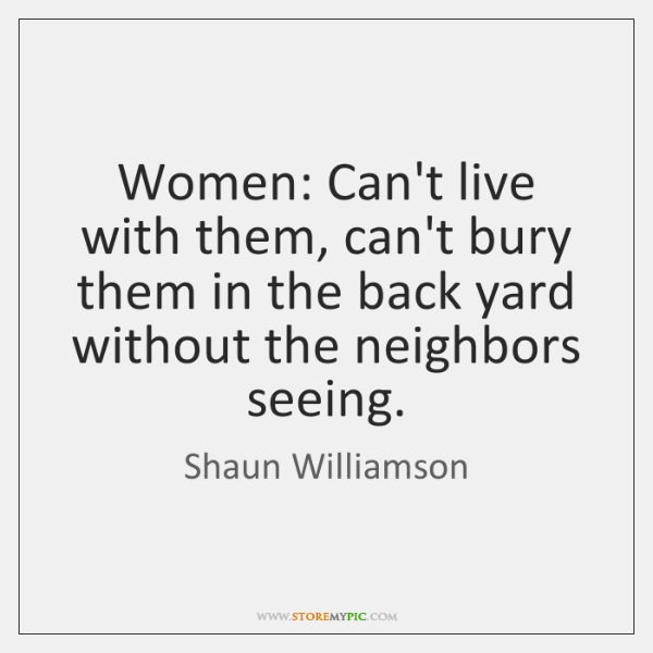 Women: Can't live with them, can't bury them in the back yard ...