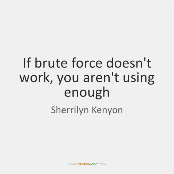 If brute force doesn't work, you aren't using enough