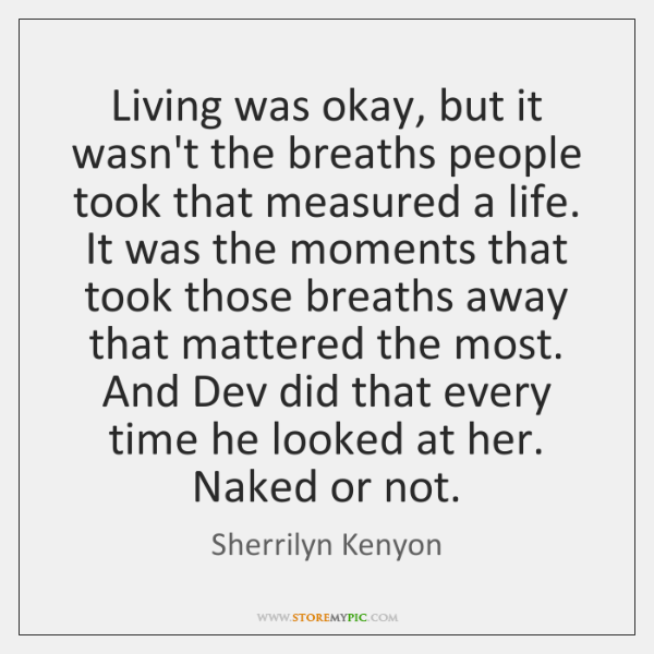 Living was okay, but it wasn't the breaths people took that measured ...