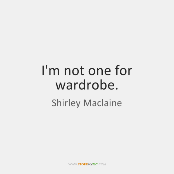 I'm not one for wardrobe.