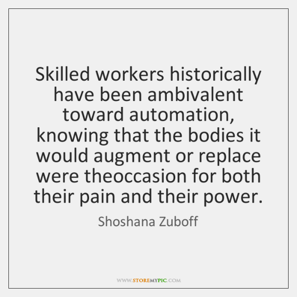Skilled workers historically have been ambivalent toward automation, knowing that the bodies ...