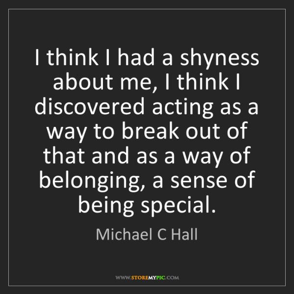 Michael C Hall: I think I had a shyness about me, I think I discovered...