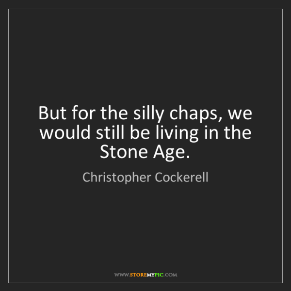 Christopher Cockerell: But for the silly chaps, we would still be living in...