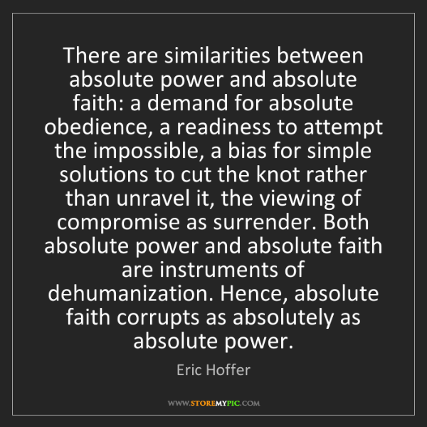 Eric Hoffer: There are similarities between absolute power and absolute...