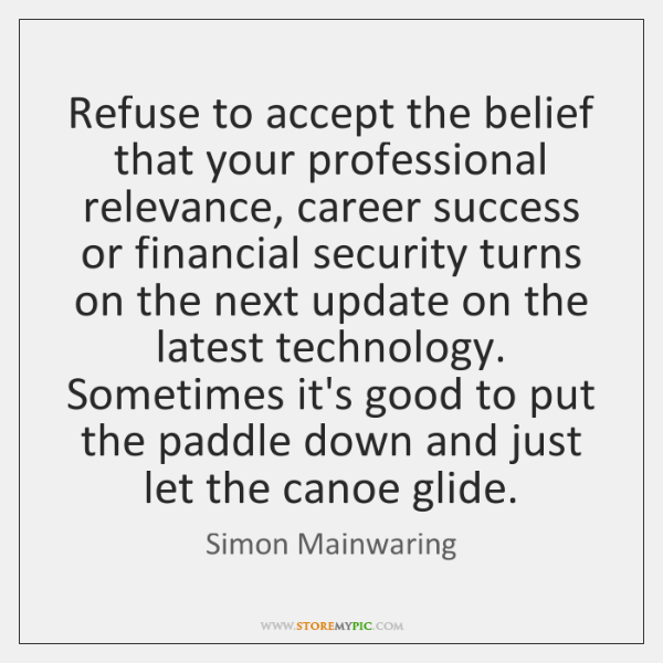 Refuse to accept the belief that your professional relevance, career success or ...