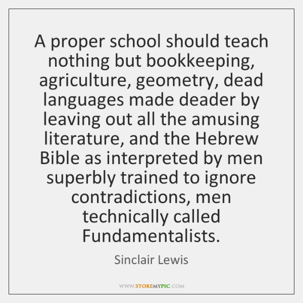 A proper school should teach nothing but bookkeeping, agriculture, geometry, dead languages ...