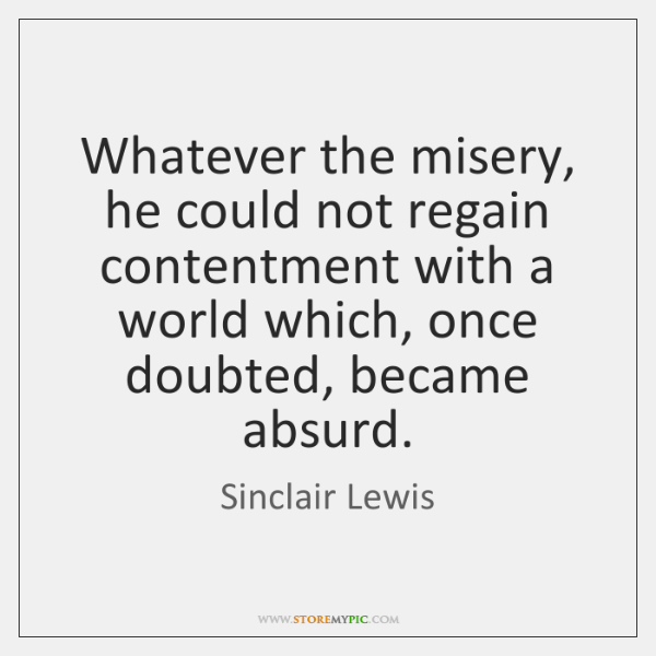Whatever the misery, he could not regain contentment with a world which, ...